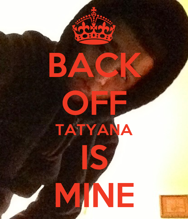 BACK OFF TATYANA IS MINE
