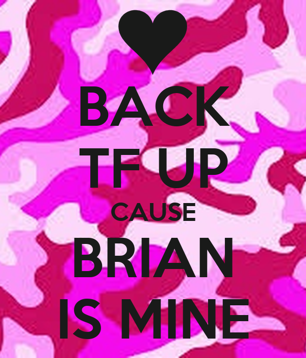 BACK TF UP CAUSE BRIAN IS MINE
