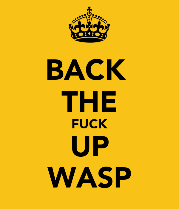 BACK  THE FUCK UP WASP