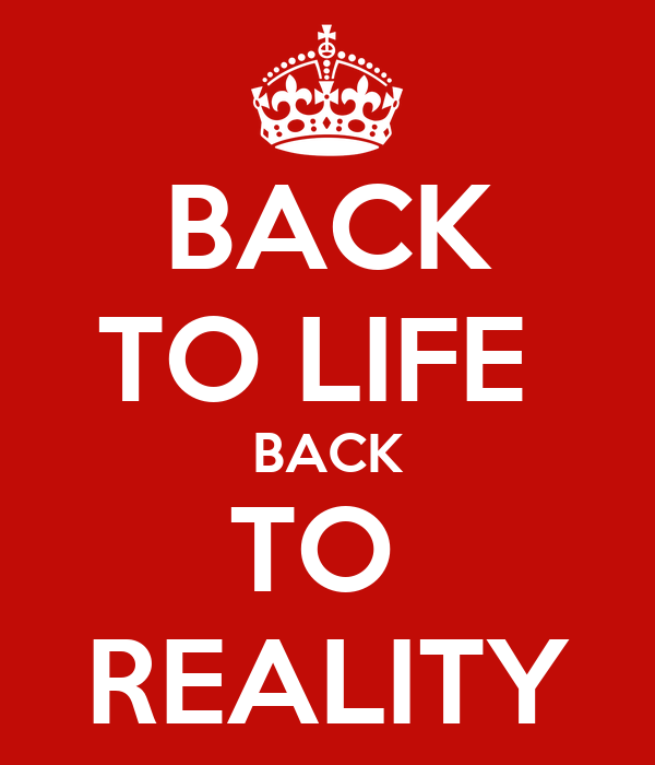 BACK TO LIFE  BACK TO  REALITY