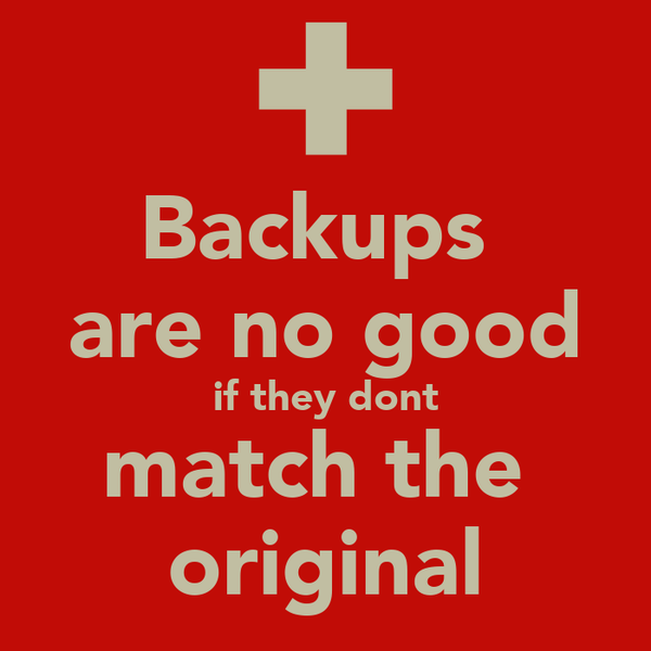 Backups  are no good if they dont match the  original