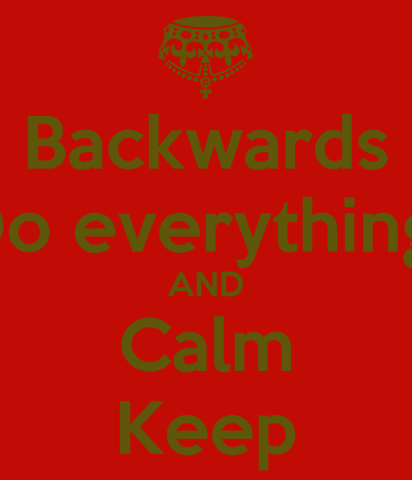 Backwards Do everything  AND Calm Keep