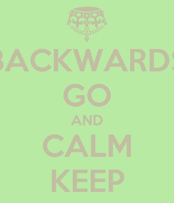 BACKWARDS GO AND CALM KEEP