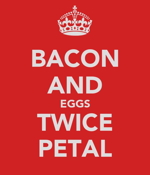 BACON AND EGGS TWICE PETAL