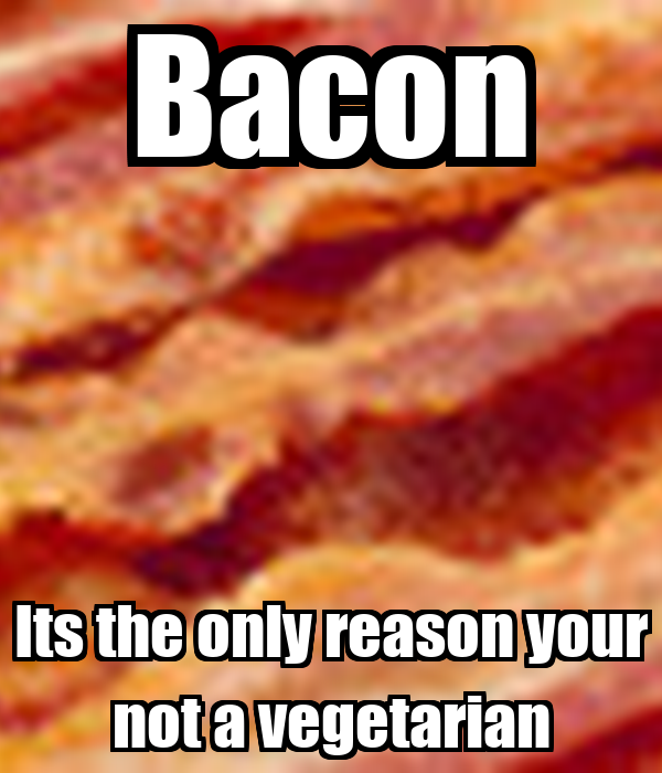 Bacon Its the only reason your not a vegetarian