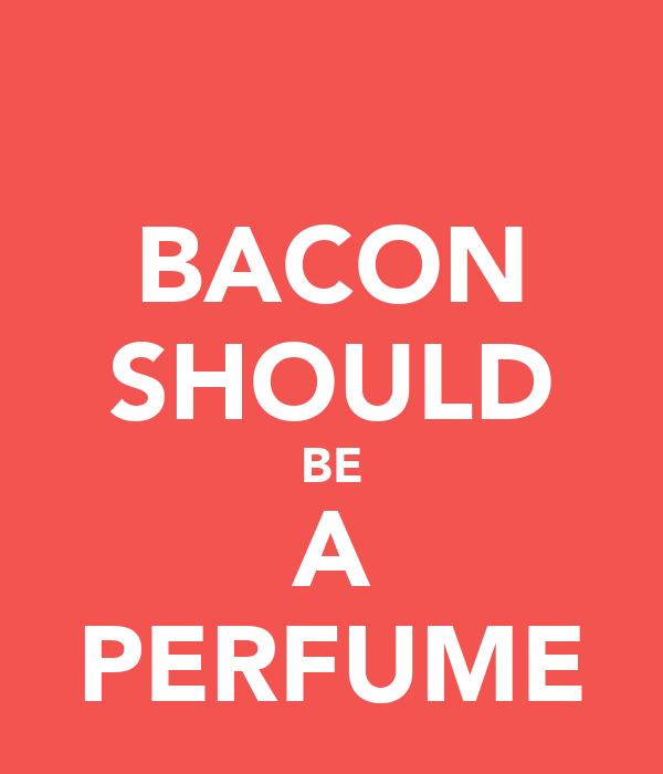 BACON SHOULD BE A PERFUME