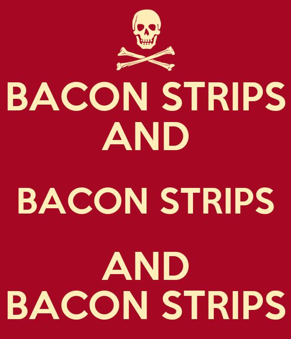 BACON STRIPS AND BACON STRIPS AND BACON STRIPS