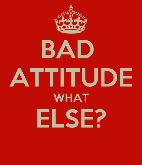 BAD  ATTITUDE WHAT ELSE?