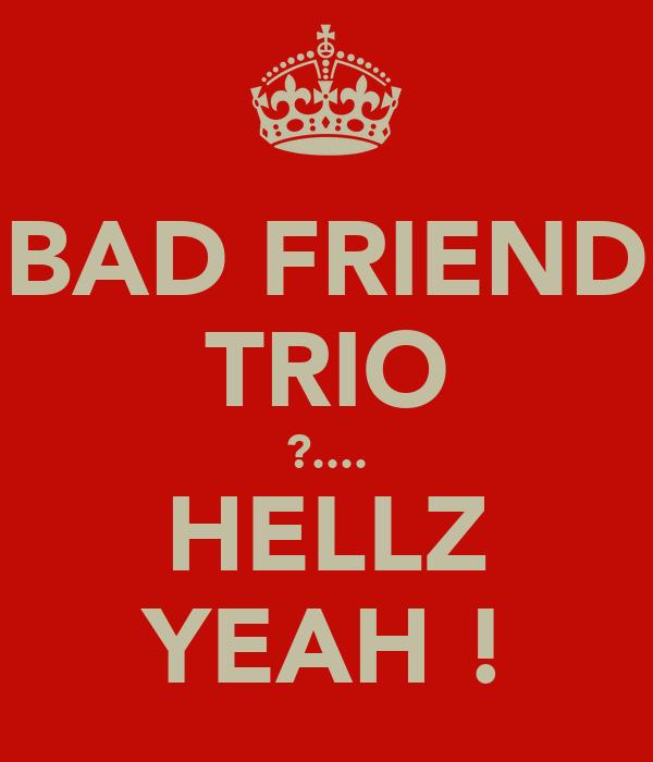 BAD FRIEND TRIO ?.... HELLZ YEAH !