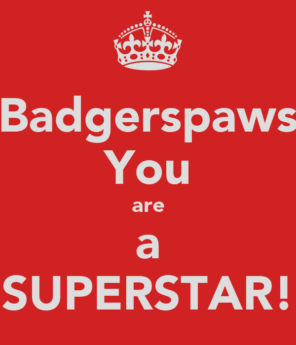 Badgerspaws You are a SUPERSTAR!