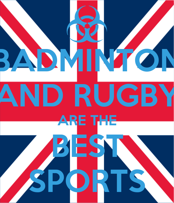 BADMINTON AND RUGBY ARE THE BEST SPORTS