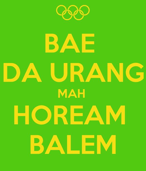 BAE  DA URANG MAH  HOREAM  BALEM