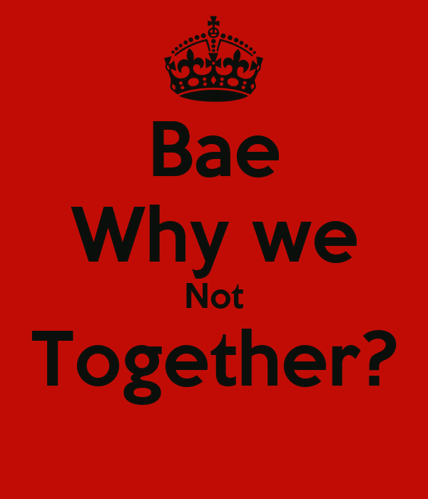 Bae Why we Not Together?