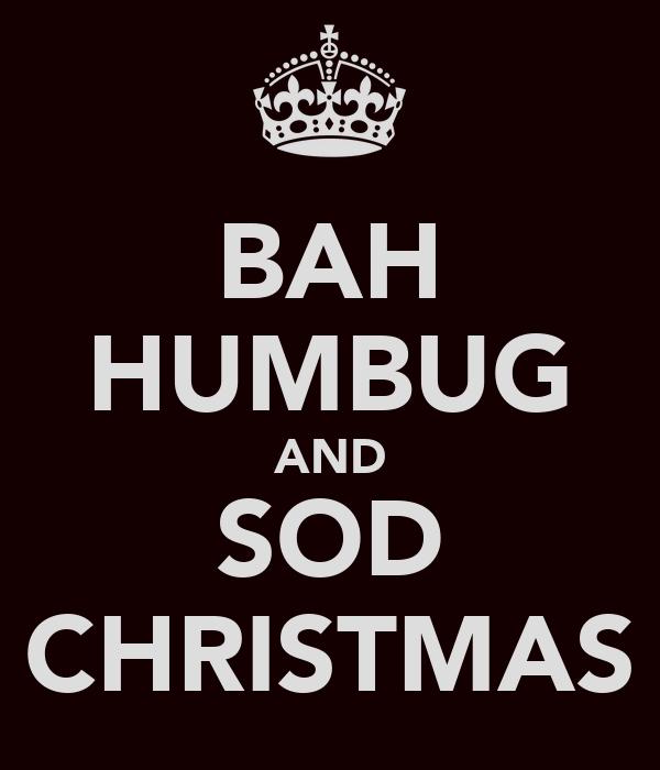 BAH HUMBUG AND SOD CHRISTMAS