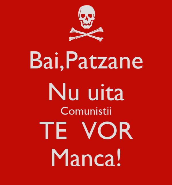 Bai,Patzane Nu uita Comunistii TE  VOR Manca!