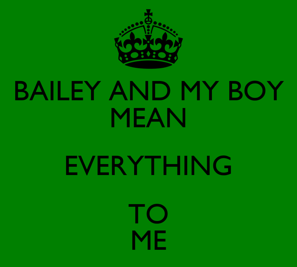BAILEY AND MY BOY MEAN EVERYTHING TO ME