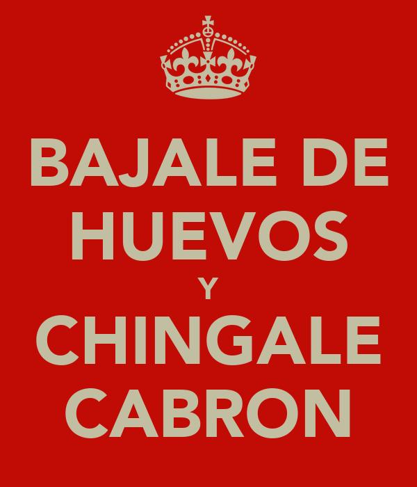 BAJALE DE HUEVOS Y CHINGALE CABRON