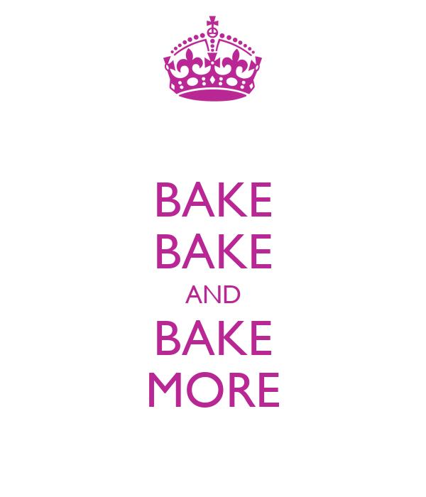 BAKE BAKE AND BAKE MORE