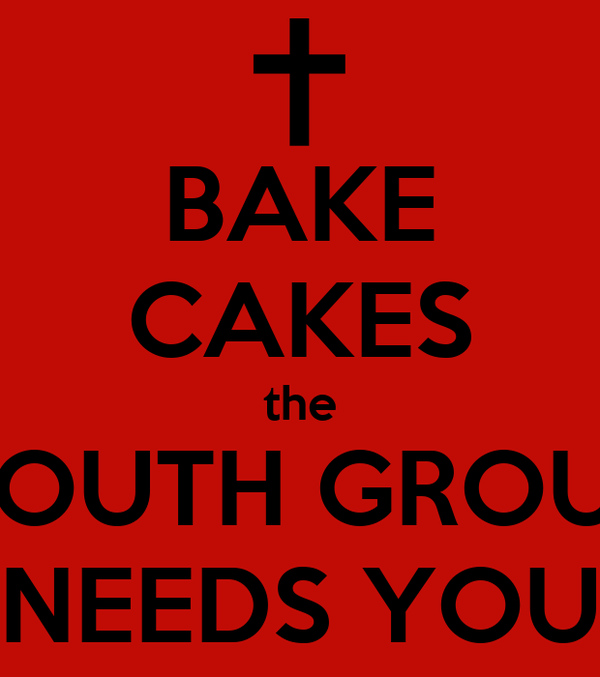 BAKE CAKES the YOUTH GROUP NEEDS YOU