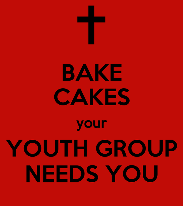 BAKE CAKES your YOUTH GROUP NEEDS YOU