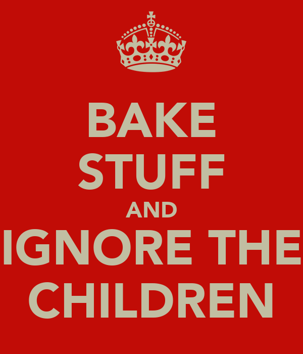 BAKE STUFF AND IGNORE THE CHILDREN