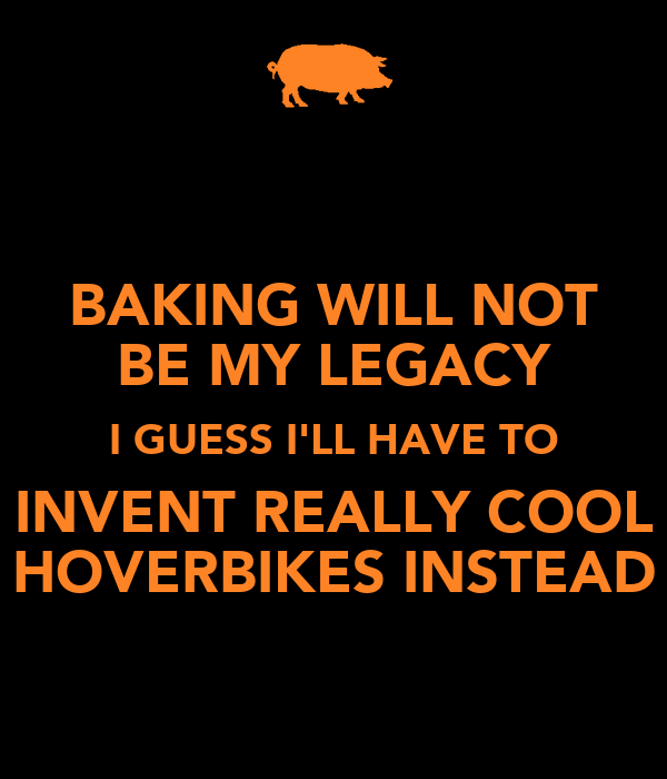 BAKING WILL NOT BE MY LEGACY I GUESS I'LL HAVE TO INVENT REALLY COOL HOVERBIKES INSTEAD