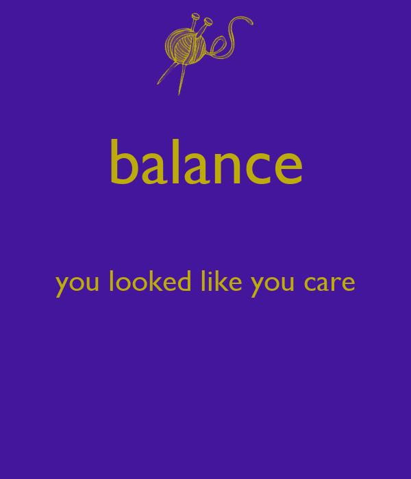 balance  you looked like you care