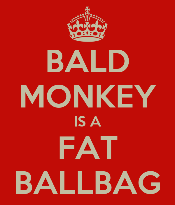 BALD MONKEY IS A FAT BALLBAG