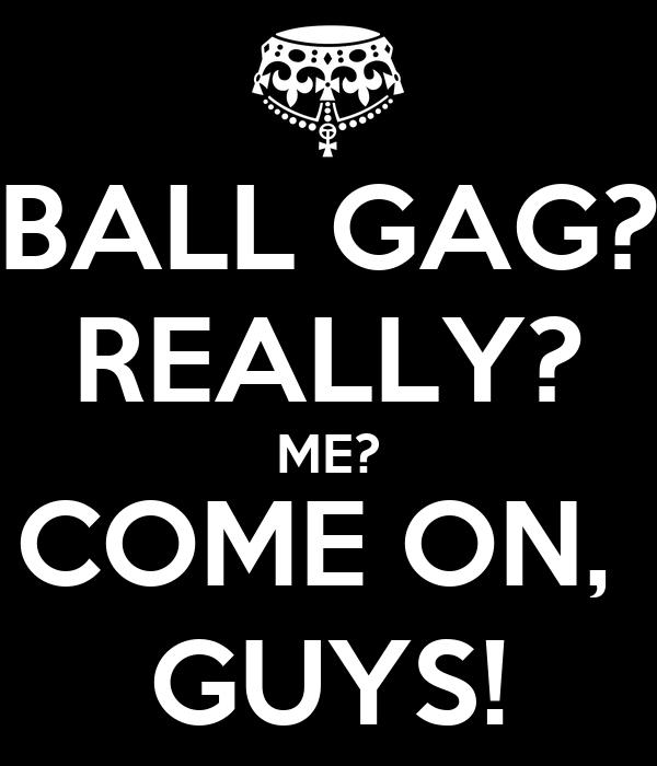 BALL GAG? REALLY? ME? COME ON,  GUYS!