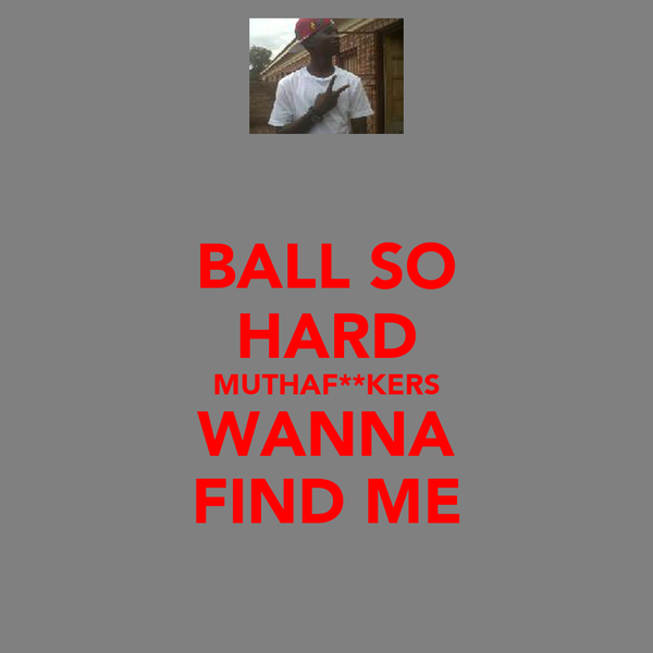 BALL SO HARD MUTHAF**KERS WANNA FIND ME
