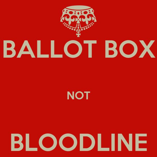 BALLOT BOX  NOT  BLOODLINE