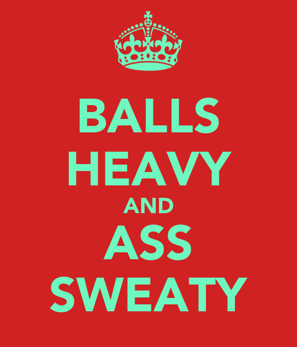 BALLS HEAVY AND ASS SWEATY