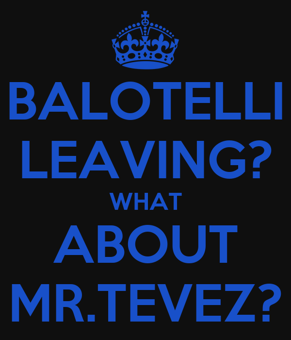BALOTELLI LEAVING? WHAT ABOUT MR.TEVEZ?