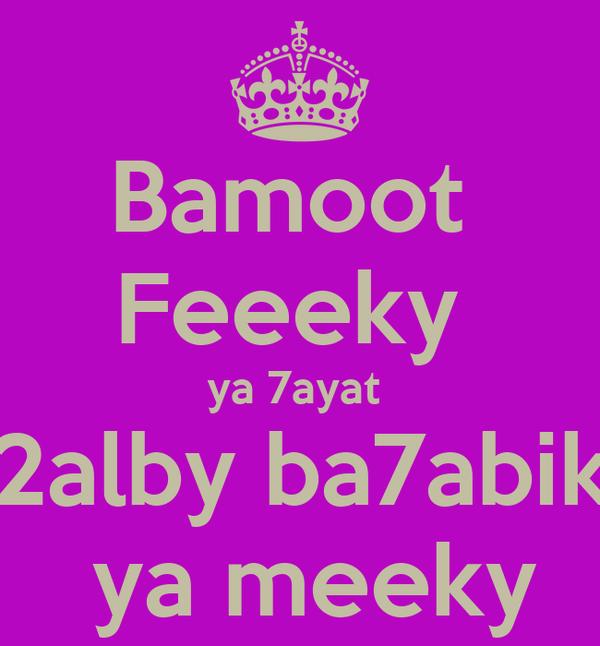 Bamoot  Feeeky  ya 7ayat  2alby ba7abik  ya meeky