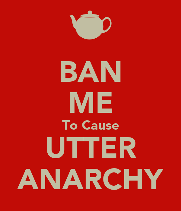 BAN ME To Cause UTTER ANARCHY