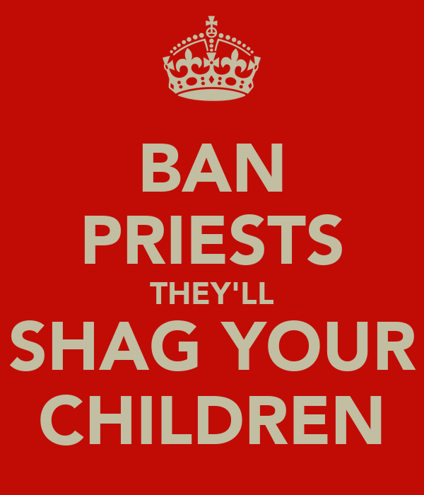 BAN PRIESTS THEY'LL SHAG YOUR CHILDREN