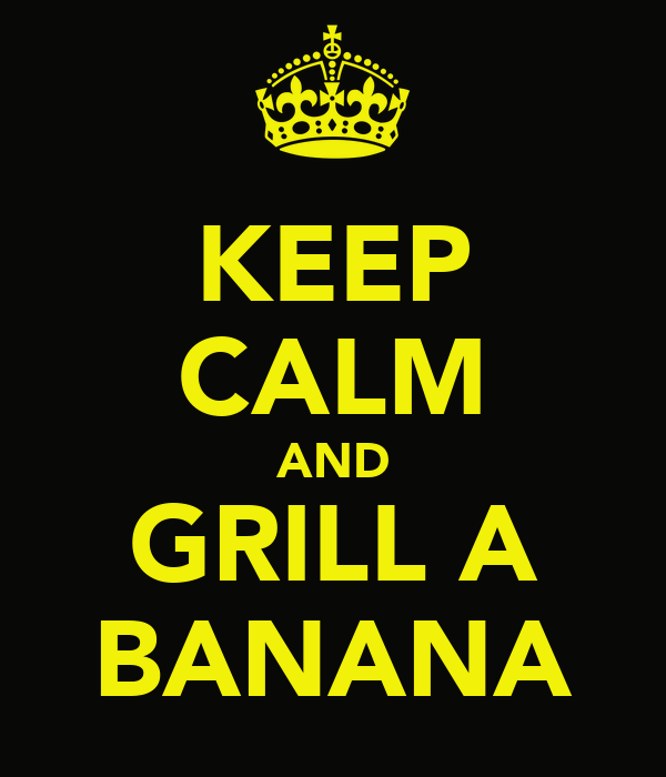 KEEP CALM AND GRILL A BANANA