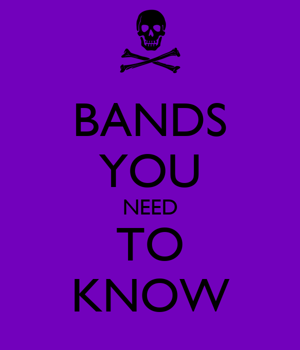 BANDS YOU NEED TO KNOW