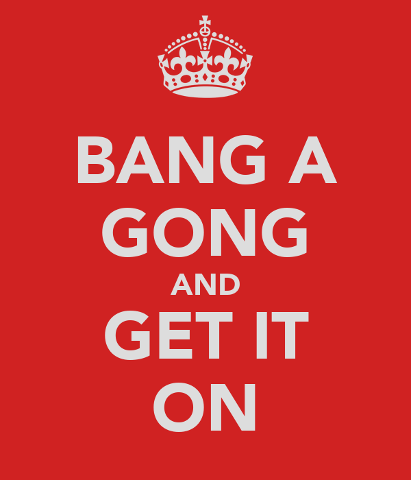 BANG A GONG AND GET IT ON