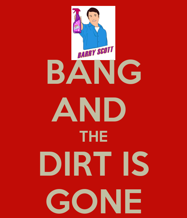 BANG AND  THE DIRT IS GONE