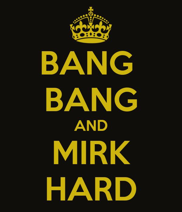 BANG  BANG AND MIRK HARD