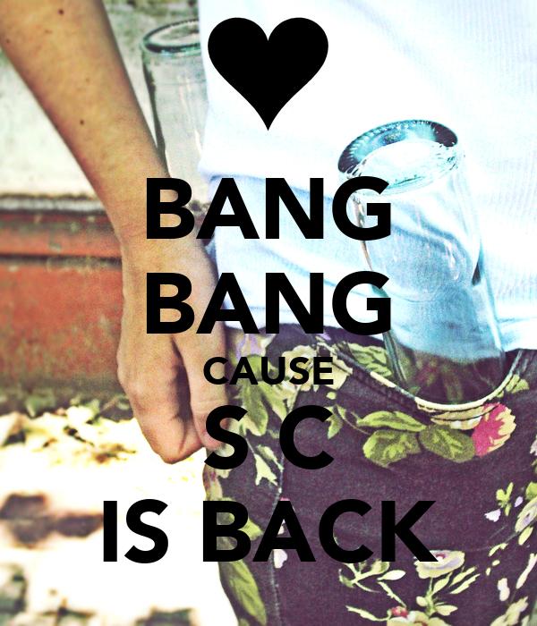 BANG BANG CAUSE S C IS BACK