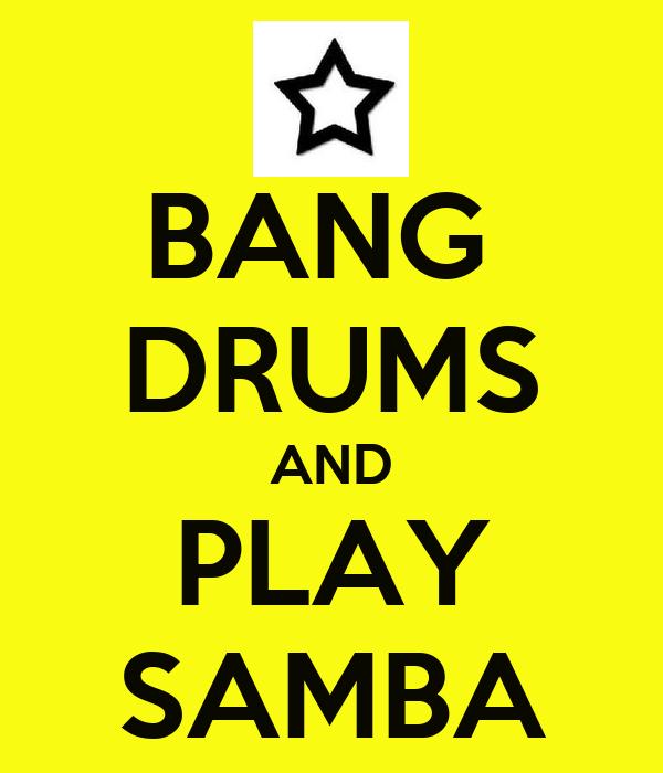 BANG  DRUMS AND PLAY SAMBA