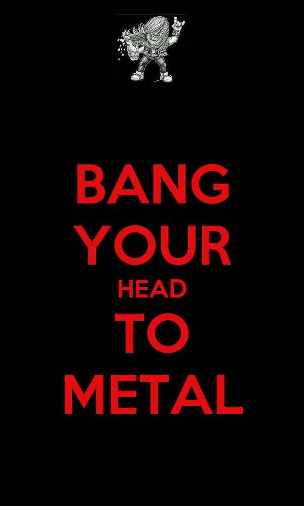 BANG YOUR HEAD TO METAL
