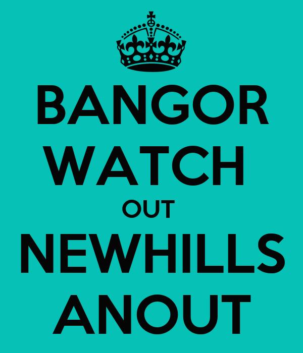 BANGOR WATCH  OUT  NEWHILLS ANOUT