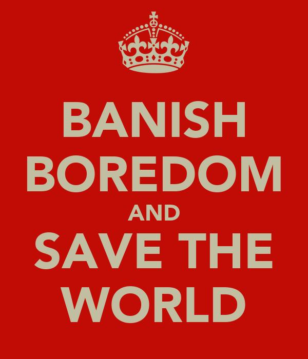 BANISH BOREDOM AND SAVE THE WORLD