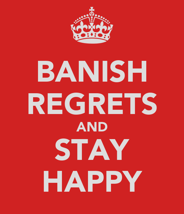 BANISH REGRETS AND STAY HAPPY