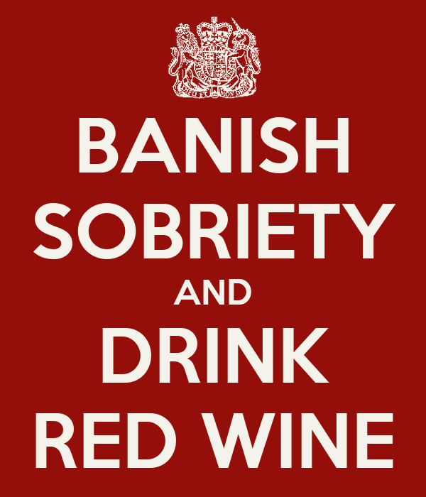 BANISH SOBRIETY AND DRINK RED WINE