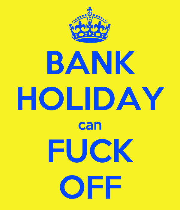 BANK HOLIDAY can FUCK OFF
