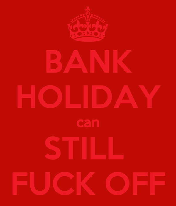 BANK HOLIDAY can STILL  FUCK OFF